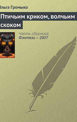 Ольга Громыко - Птичьим криком, волчьим скоком