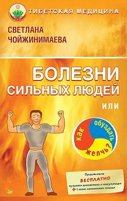 Светлана Чойжинимаева - Болезни сильных людей, или Как обуздать желчь?