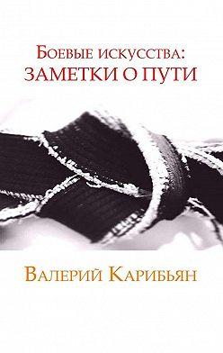 Валерий Карибьян - Боевые искусства: Заметки о Пути