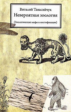 Виталий Танасийчук - Невероятная зоология. Зоологические мифы и мистификации