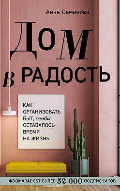 Анна Семенова - Дом в радость. Как организовать быт, чтобы оставалось время на жизнь