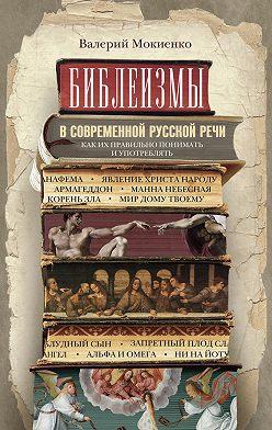 Валерий Мокиенко - Библеизмы в современной русской речи. Как их правильно понимать и употреблять