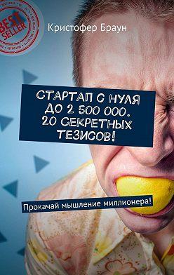 Кристофер Браун - Стартап снуля до2 500 000. 20секретных тезисов! Прокачай мышление миллионера!