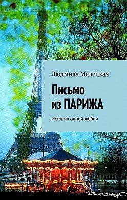 Людмила Малецкая - Письмо изПАРИЖА. История одной любви
