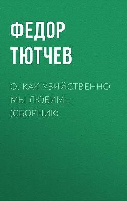 Федор Тютчев - О, как убийственно мы любим… (сборник)