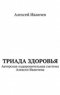 Алексей Иванчев - Триада здоровья. Авторская оздоровительная система Алексея Иванчева