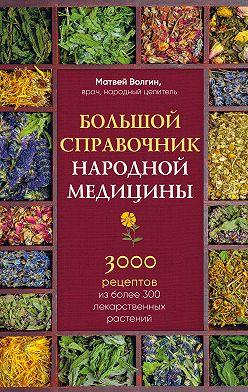Матвей Волгин - Большой справочник народной медицины. 3000 рецептов из более 300 лекарственных растений