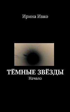Ирина Ивко - Тёмные звёзды. Начало