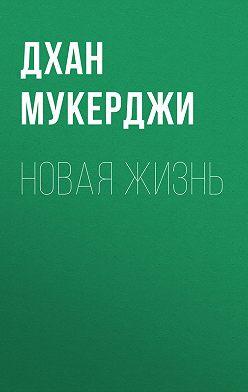 Дхан Мукерджи - Новая жизнь