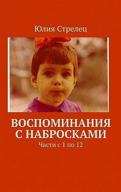 Юлия Стрелец - Воспоминания снабросками. Части с1по12