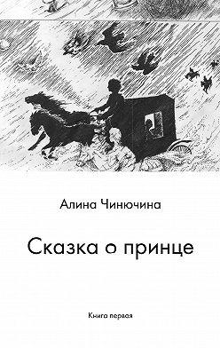 Алина Чинючина - Сказка о принце. Книга первая