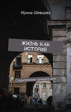 Ирина Шевцова - Жизнь как история. Сторителлинг каждогодня
