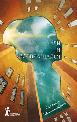 Евгения Овчинникова - Иди и возвращайся