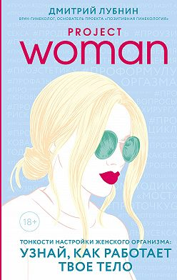 Дмитрий Лубнин - Project woman. Тонкости настройки женского организма: узнай, как работает твое тело