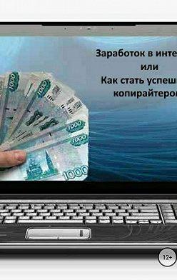 Анастасия Первая - Заработок в интернете 2, или Как стать успешным копирайтером