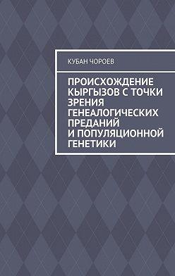 Кубан Чороев - Происхождение кыргызов сточки зрения генеалогических преданий ипопуляционной генетики