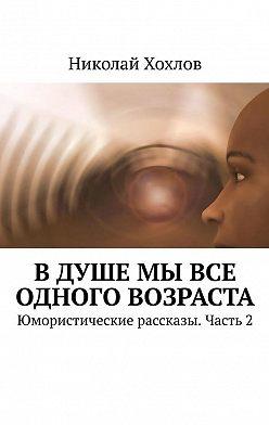 Николай Хохлов - В душе мы все одного возраста. Юмористические рассказы. Часть2