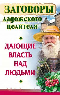 Алексей Постников - Заговоры ладожского целителя, дающие власть над людьми