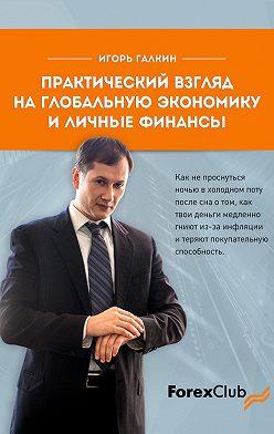 Игорь Галкин - Практический взгляд на глобальную экономику и личные финанcы