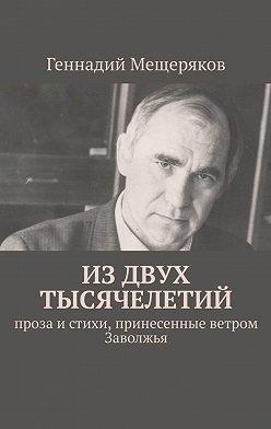 Геннадий Мещеряков - Издвух тысячелетий. Проза истихи, принесенные ветром Заволжья