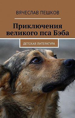 Вячеслав Пешков - Приключения великого псаБэба. Детская литература