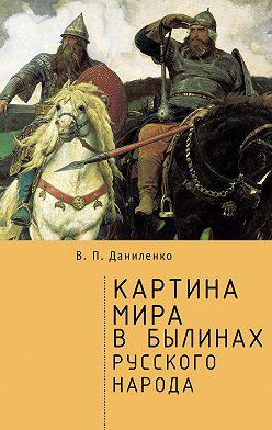 Валерий Даниленко - Картина мира в былинах русского народа