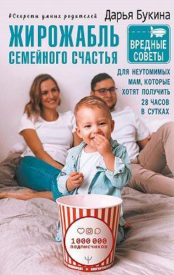 Дарья Букина - Жирожабль семейного счастья. Вредные советы для неутомимых мам, которые хотят получить 28 часов в сутках