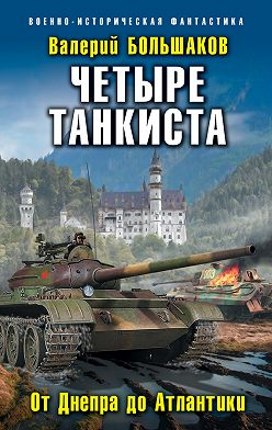 Валерий Большаков - Четыре танкиста. От Днепра до Атлантики