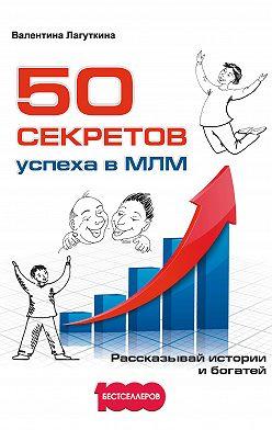 Валентина Лагуткина - 50 секретов успеха в МЛМ. Рассказывай истории и богатей