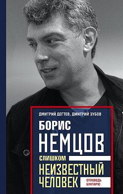 Дмитрий Дёгтев - Борис Немцов. Слишком неизвестный человек. Отповедь бунтарю
