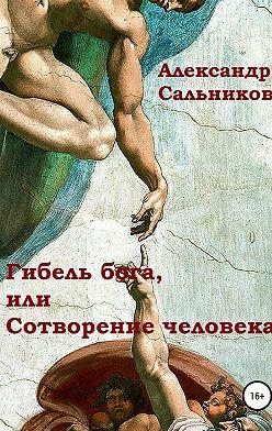 Александр Сальников - Гибель бога, или Сотворение человека