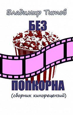 Владимир Титов - Без попкорна. Сборник кинорецензий