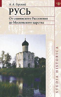 Антон Горский - Русь. От славянского Расселения до Московского царства