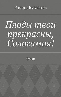 Роман Полуэктов - Плоды твои прекрасны, Сологамия! Стихи