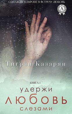 Тигран Казарян - Удержи любовь слезами