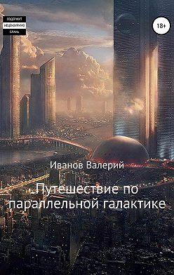 Валерий Иванов - Путешествие по параллельной галактике