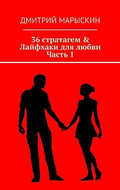 Дмитрий Марыскин - 36стратагем & Лайфхаки для любви. Часть 1