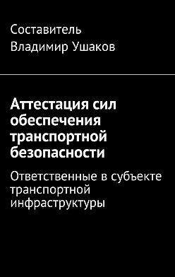 Владимир Ушаков - Аттестация сил обеспечения транспортной безопасности. Ответственные всубъекте транспортной инфраструктуры