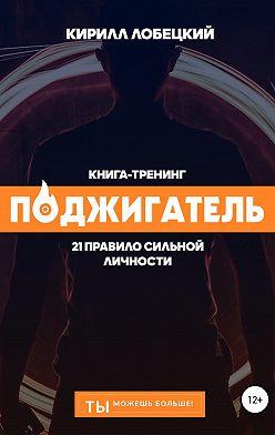 Кирилл Лобецкий - Поджигатель: 21 правило сильной личности