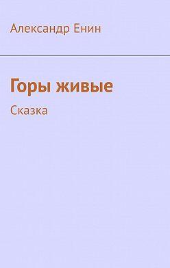 Александр Енин - Горы живые. Сказка