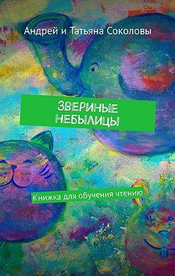 Андрей Соколов - Звериные небылицы. Книжкадля обучения чтению