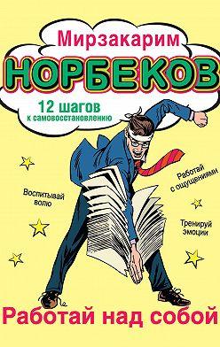 Мирзакарим Норбеков - Работай над собой! 12 шагов к самовосстановлению