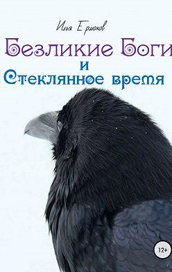 Илья Ермаков - Безликие Боги и стеклянное время. Книга 1
