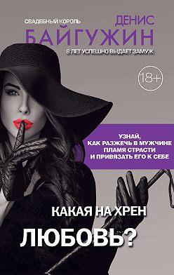Денис Байгужин - Какая на хрен любовь?