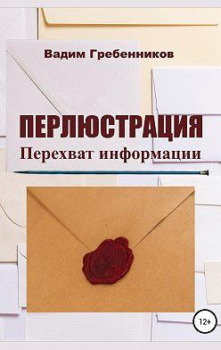 Вадим Гребенников - Перлюстрация. Перехват информации