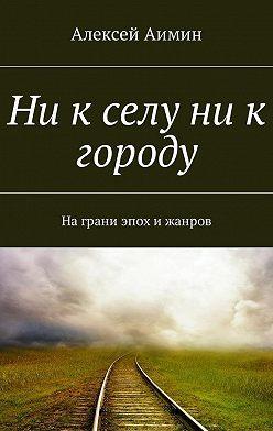 Алексей Аимин - Ни к селу ни к городу. На грани эпох и жанров