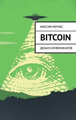 Максим Мернес - Bitcoin. Деньги Иллюминатов