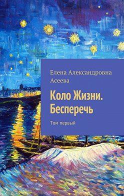 Елена Асеева - Коло Жизни. Бесперечь. Том первый