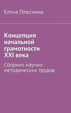Елена Плюснина - Концепция начальной грамотности ХХIвека. Сборник научно-методических трудов