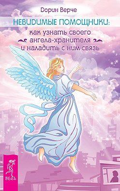 Дорин Вёрче - Невидимые помощники. Как узнать своего ангела-хранителя и наладить с ним связь